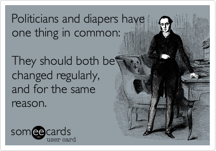Politicians and diapers have        one thing in common:     