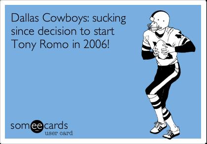 Dallas Cowboys: suckingsince decision to startTony Romo in 2006!
