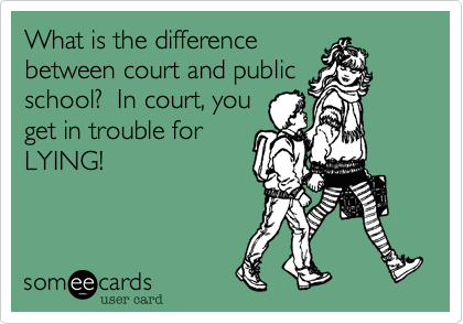 What is the differencebetween court and publicschool?  In court, youget in trouble forLYING!