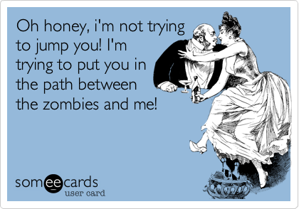 Oh honey, i'm not tryingto jump you! I'mtrying to put you inthe path betweenthe zombies and me!