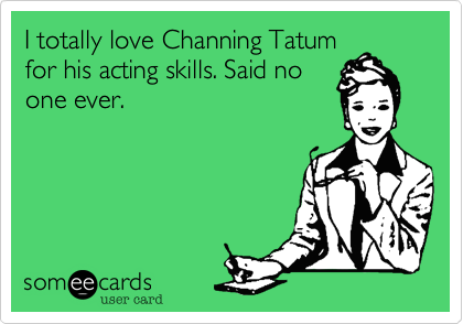 I totally love Channing Tatum