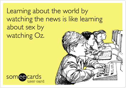 Learning about the world by watching the news is like learning about sex by