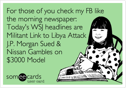 For those of you check my FB like the morning newspaper:Today's WSJ headlines areMilitant Link to Libya AttackJ.P. Morgan Sued &Nissan Gambles on $3000 Model
