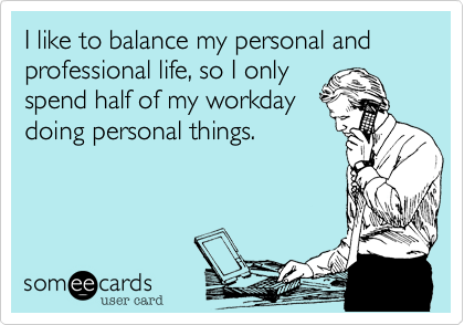 I like to balance my personal and professional life, so I only