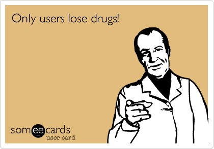 Only users lose drugs!
