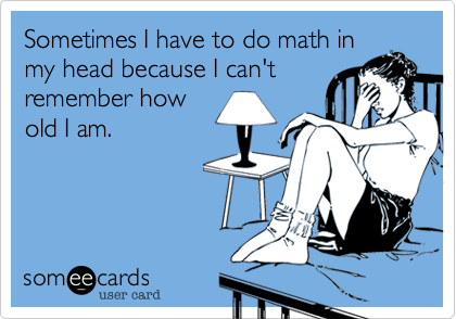 Sometimes I have to do math inmy head because I can'tremember howold I am.