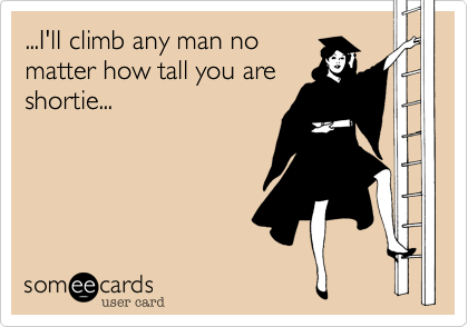 ...I'll climb any man no