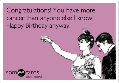 Congratulations! You have more cancer than anyone else I know! Happy Birthday anyway!