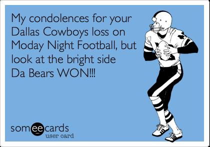 My condolences for yourDallas Cowboys loss onModay Night Football, butlook at the bright sideDa Bears WON!!!