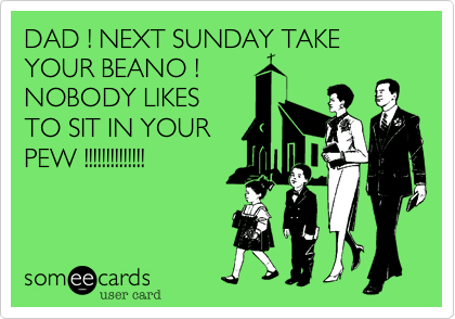 DAD ! NEXT SUNDAY TAKE YOUR BEANO !