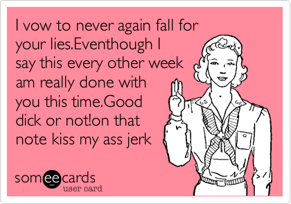 I vow to never again fall foryour lies.Eventhough Isay this every other weekam really done withyou this time.Gooddick or not!on thatnote kiss my ass jerk