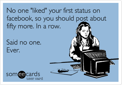 "No one ""liked"" your first status on facebook, so you should post about fifty more. In a row.
