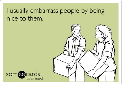 I usually embarrass people by being nice to them.