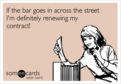 If the bar goes in across the streetI'm definitely renewing mycontract!
