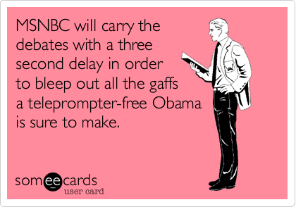 MSNBC will carry the debates with a threesecond delay in orderto bleep out all the gaffsa teleprompter-free Obamais sure to make.