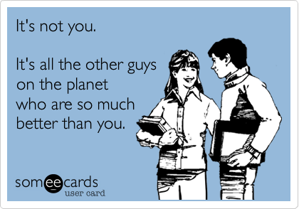 It's not you.It's all the other guyson the planetwho are so muchbetter than you.