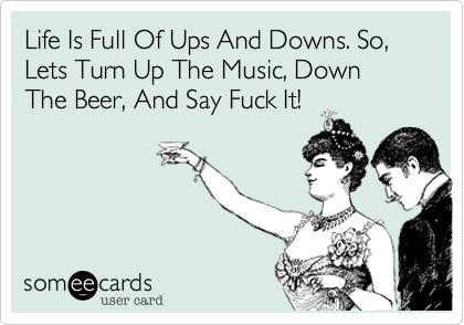 Life Is Full Of Ups And Downs. So, Lets Turn Up The Music, Down The Beer, And Say Fuck It!