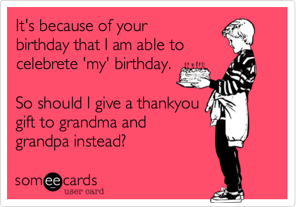 It's because of your birthday that I am able tocelebrete 'my' birthday.So should I give a thankyougift to grandma andgrandpa instead?