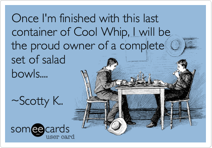 Once I'm finished with this last container of Cool Whip, I will be the proud owner of a completeset of saladbowls....~Scotty K..