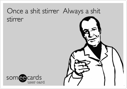 Once a shit stirrer  Always a shit stirrer