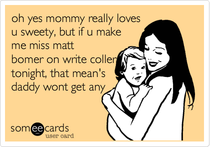 oh yes mommy really lovesu sweety, but if u makeme miss mattbomer on write collertonight, that mean'sdaddy wont get any
