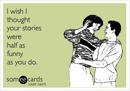 I wish I thought  your stories were half asfunnyas you do.