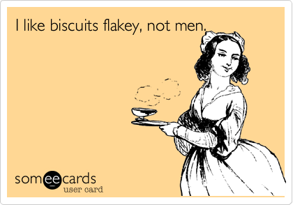 I like biscuits flakey, not men.