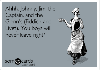 Ahhh. Johnny, Jim, theCaptain, and theGlenn's (Fiddich andLivet). You boys willnever leave right?