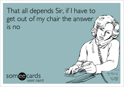 That all depends Sir, if I have to