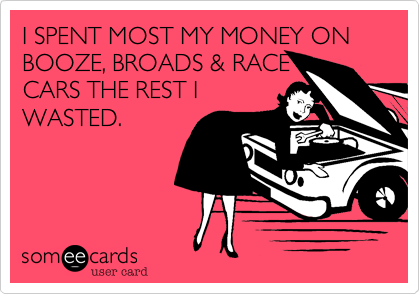 I SPENT MOST MY MONEY ON BOOZE, BROADS & RACE