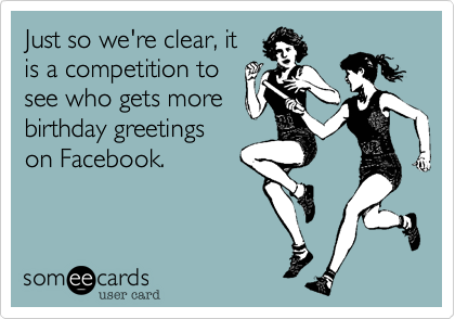 Just so we're clear, itis a competition tosee who gets morebirthday greetingson Facebook.