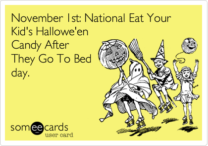 November 1st: National Eat Your Kid's Hallowe'enCandy AfterThey Go To Bedday.