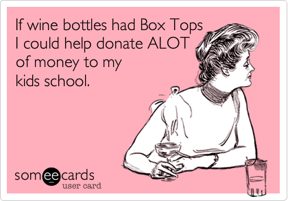 If wine bottles had Box Tops I could help donate ALOT of money to my kids school.