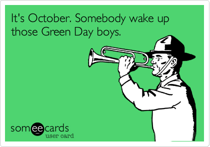 It's October. Somebody wake up those Green Day boys.