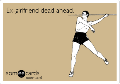 Ex-girlfriend dead ahead.