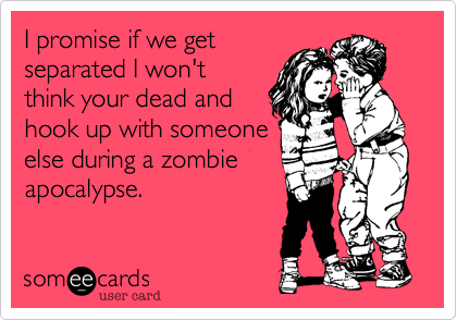 I promise if we getseparated I won'tthink your dead andhook up with someoneelse during a zombieapocalypse.