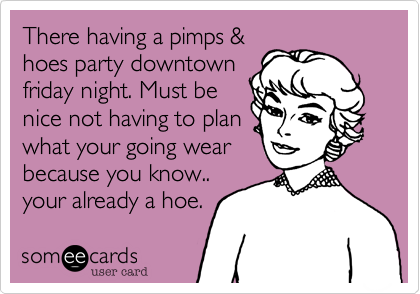 There having a pimps &hoes party downtownfriday night. Must benice not having to planwhat your going wearbecause you know..your already a hoe.