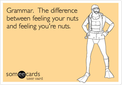 Grammar.  The differencebetween feeling your nutsand feeling you're nuts.