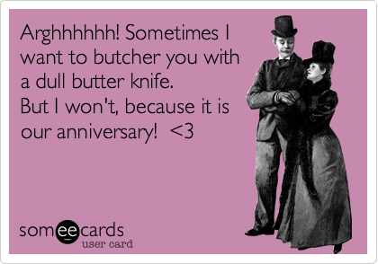Arghhhhhh! Sometimes Iwant to butcher you witha dull butter knife.  But I won't, because it isour anniversary!  <3