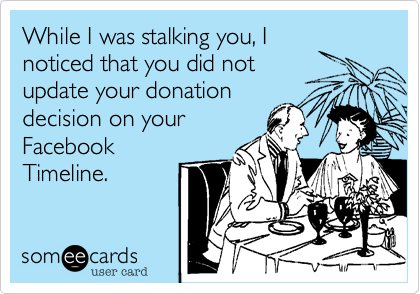 While I was stalking you, Inoticed that you did notupdate your donationdecision on yourFacebookTimeline.
