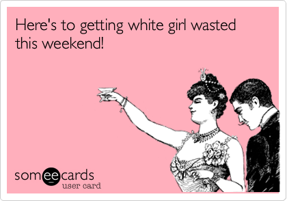 Here's to getting white girl wasted this weekend!
