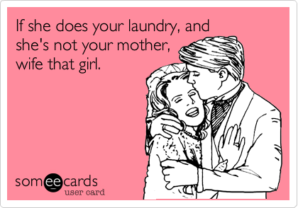 If she does your laundry, andshe's not your mother,wife that girl.