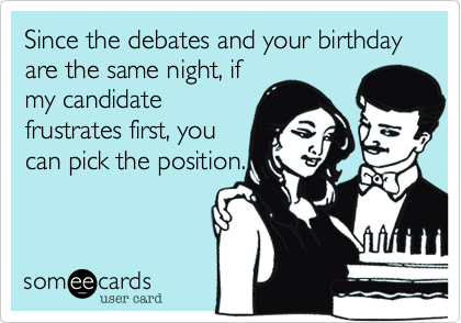 Since the debates and your birthday are the same night, ifmy candidatefrustrates first, youcan pick the position.