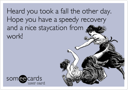 Heard you took a fall the other day. 