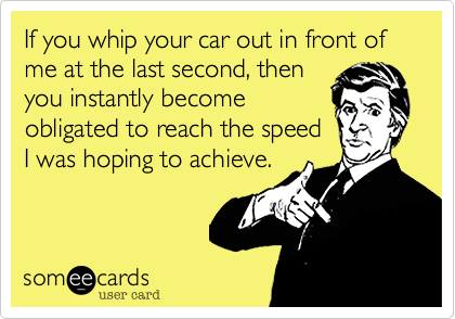 If you whip your car out in front of me at the last second, then