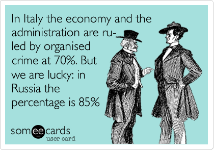 In Italy the economy and theadministration are ru-led by organisedcrime at 70%. Butwe are lucky: inRussia thepercentage is 85%
