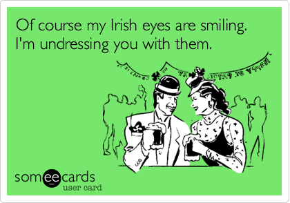 Of course my Irish eyes are smiling. I'm undressing you with them.