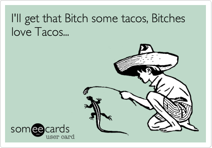 I'll get that Bitch some tacos, Bitches love Tacos...