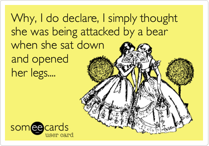 Why, I do declare, I simply thought she was being attacked by a bear when she sat down