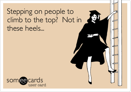 Stepping on people toclimb to the top?  Not inthese heels...